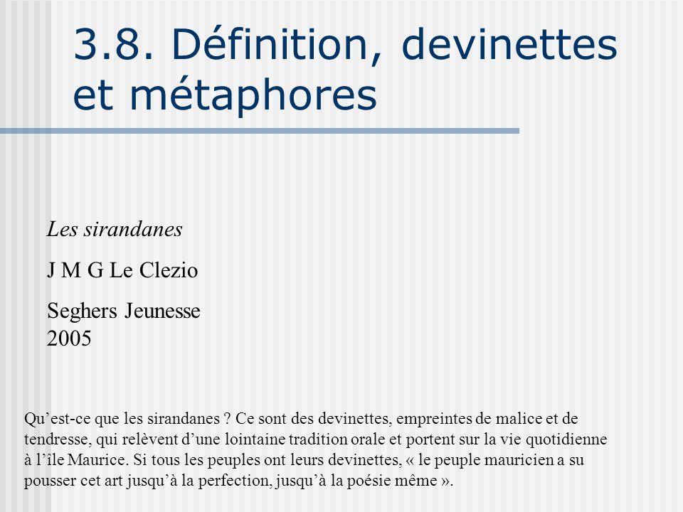 3.8. Définition, devinettes et métaphores Les sirandanes J M G Le Clezio Seghers Jeunesse 2005 Qu'est-ce que les sirandanes ? Ce sont des devinettes,