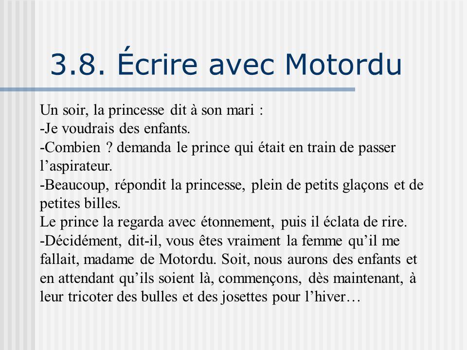 3.8. Écrire avec Motordu Un soir, la princesse dit à son mari : -Je voudrais des enfants. -Combien ? demanda le prince qui était en train de passer l'