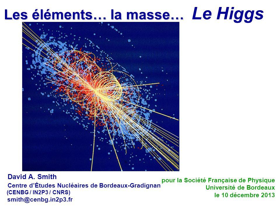Les éléments… la masse… Les éléments… la masse… Le Higgs David A. Smith Centre d'Études Nucléaires de Bordeaux-Gradignan (CENBG / IN2P3 / CNRS) smith@