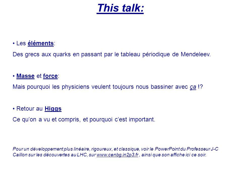 This talk: Les éléments: Des grecs aux quarks en passant par le tableau périodique de Mendeleev. Masse et force: Mais pourquoi les physiciens veulent