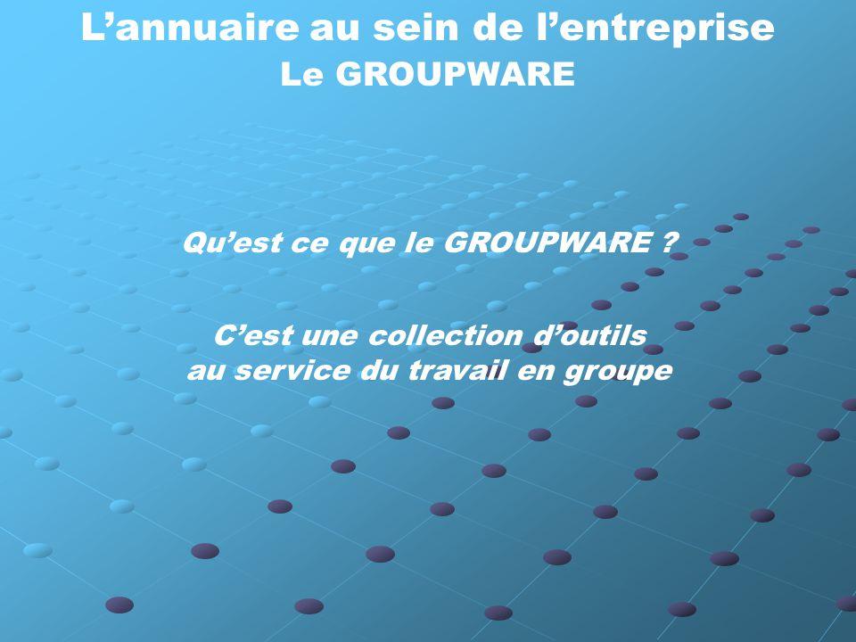 L'annuaire au sein de l'entreprise Le GROUPWARE C'est une collection d'outils au service du travail en groupe Qu'est ce que le GROUPWARE