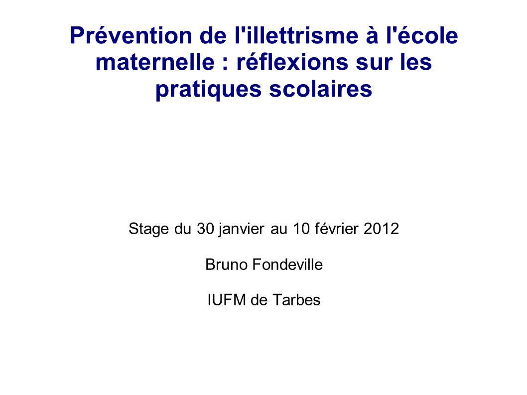 Prévention de l'illettrisme à l'école maternelle : réflexions sur les pratiques scolaires Stage du 30 janvier au 10 février 2012 Bruno Fondeville IUFM