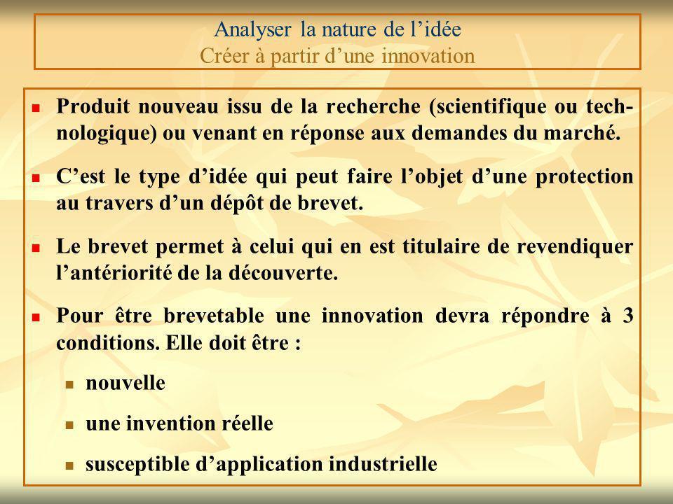 Analyser la nature de l'idée Créer à partir d'une innovation Produit nouveau issu de la recherche (scientifique ou tech- nologique) ou venant en réponse aux demandes du marché.