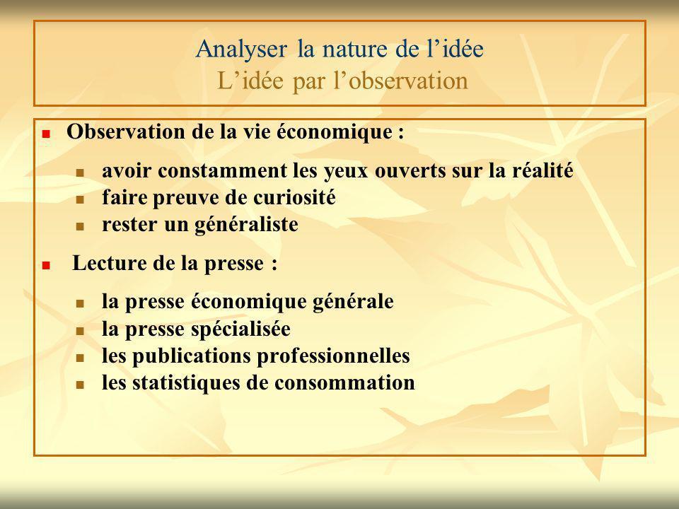 Analyser la nature de l'idée L'idée par l'observation Observation de la vie économique : avoir constamment les yeux ouverts sur la réalité faire preuv