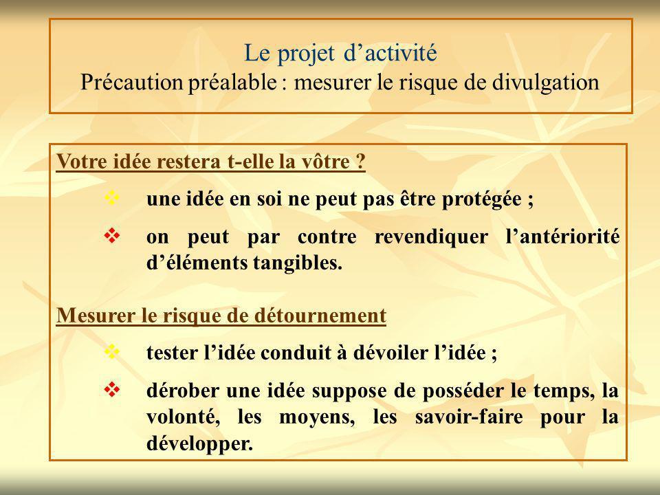 Le projet d'activité Précaution préalable : mesurer le risque de divulgation Votre idée restera t-elle la vôtre ?  une idée en soi ne peut pas être p