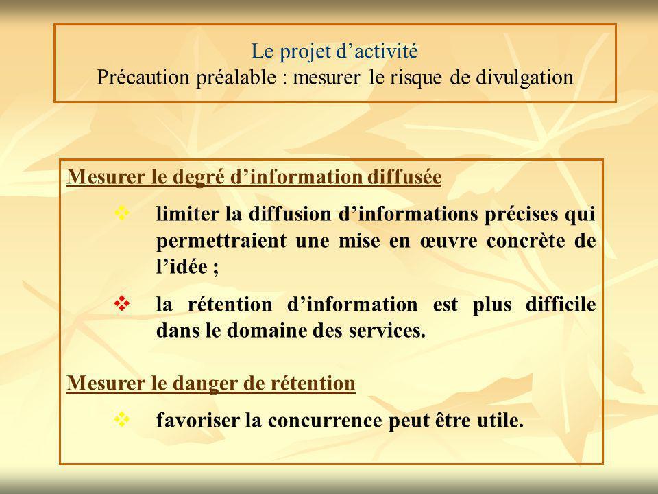 Le projet d'activité Précaution préalable : mesurer le risque de divulgation Mesurer le degré d'information diffusée  limiter la diffusion d'informations précises qui permettraient une mise en œuvre concrète de l'idée ;  la rétention d'information est plus difficile dans le domaine des services.