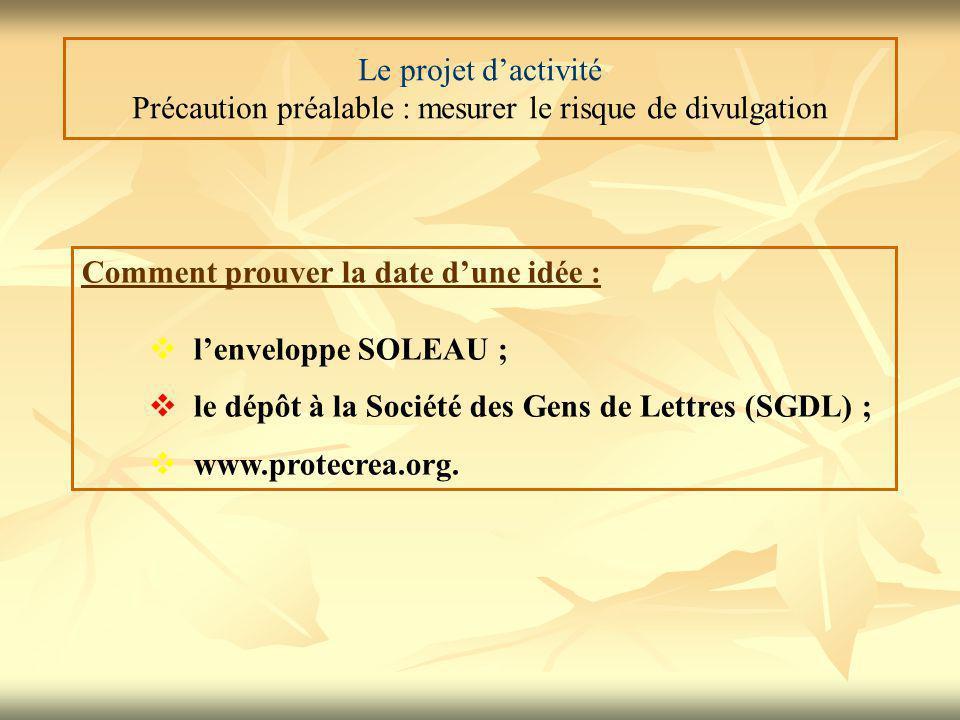 Le projet d'activité Précaution préalable : mesurer le risque de divulgation Comment prouver la date d'une idée :  l'enveloppe SOLEAU ;  le dépôt à la Société des Gens de Lettres (SGDL) ;  www.protecrea.org.