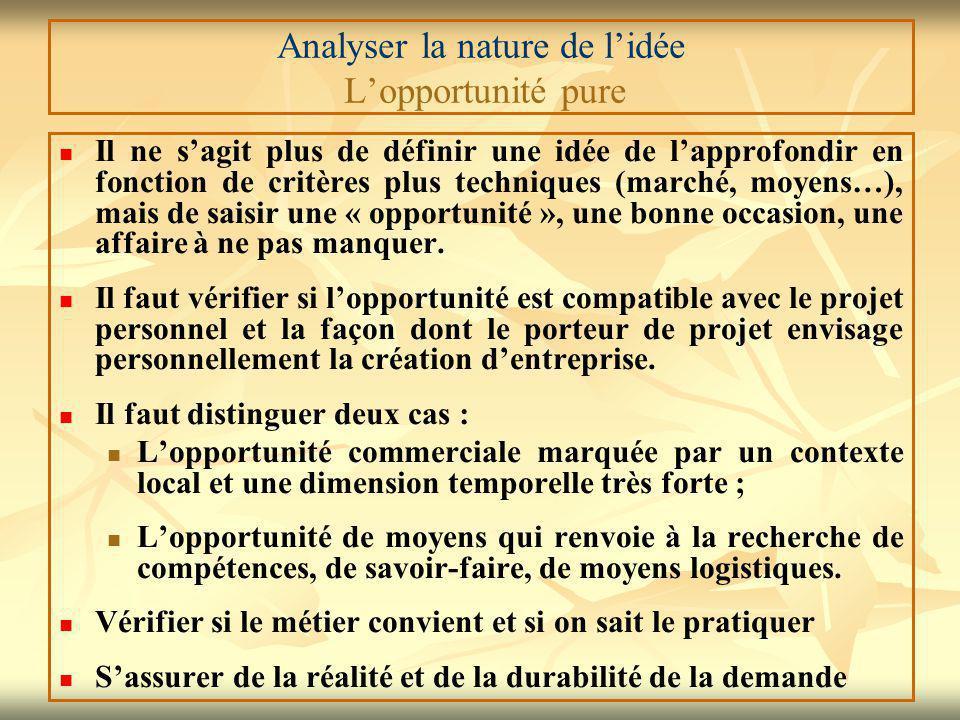 Analyser la nature de l'idée L'opportunité pure Il ne s'agit plus de définir une idée de l'approfondir en fonction de critères plus techniques (marché, moyens…), mais de saisir une « opportunité », une bonne occasion, une affaire à ne pas manquer.