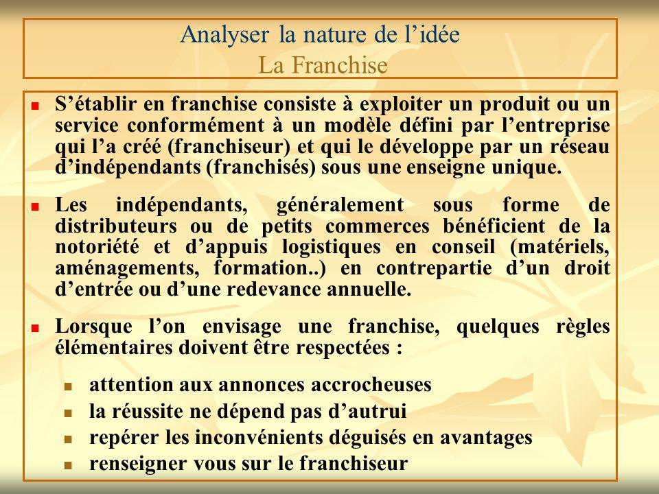 Analyser la nature de l'idée La Franchise S'établir en franchise consiste à exploiter un produit ou un service conformément à un modèle défini par l'entreprise qui l'a créé (franchiseur) et qui le développe par un réseau d'indépendants (franchisés) sous une enseigne unique.