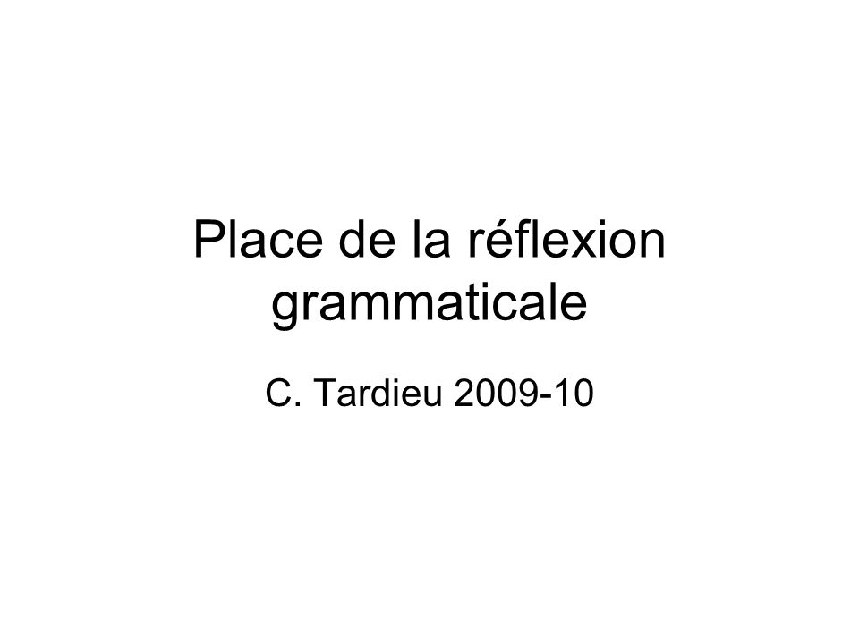 Place de la réflexion grammaticale C. Tardieu 2009-10