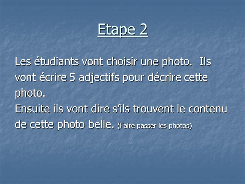 Etape 2 Les étudiants vont choisir une photo. Ils vont écrire 5 adjectifs pour décrire cette photo. Ensuite ils vont dire s'ils trouvent le contenu de