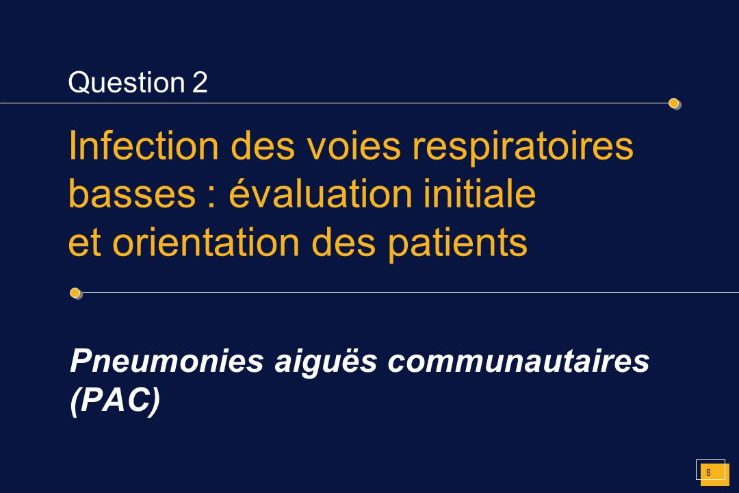 Question 2 Pneumonies aiguës communautaires (PAC) Infection des voies respiratoires basses : évaluation initiale et orientation des patients 8