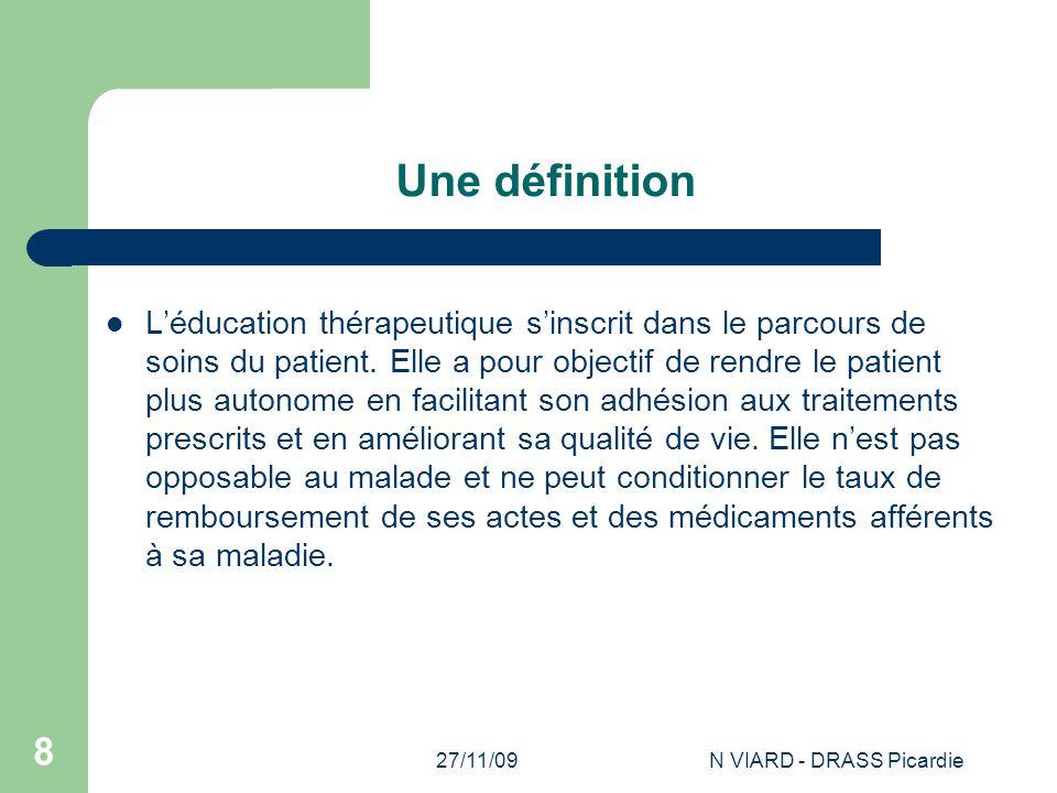 27/11/09N VIARD - DRASS Picardie 8 Une définition L'éducation thérapeutique s'inscrit dans le parcours de soins du patient. Elle a pour objectif de re