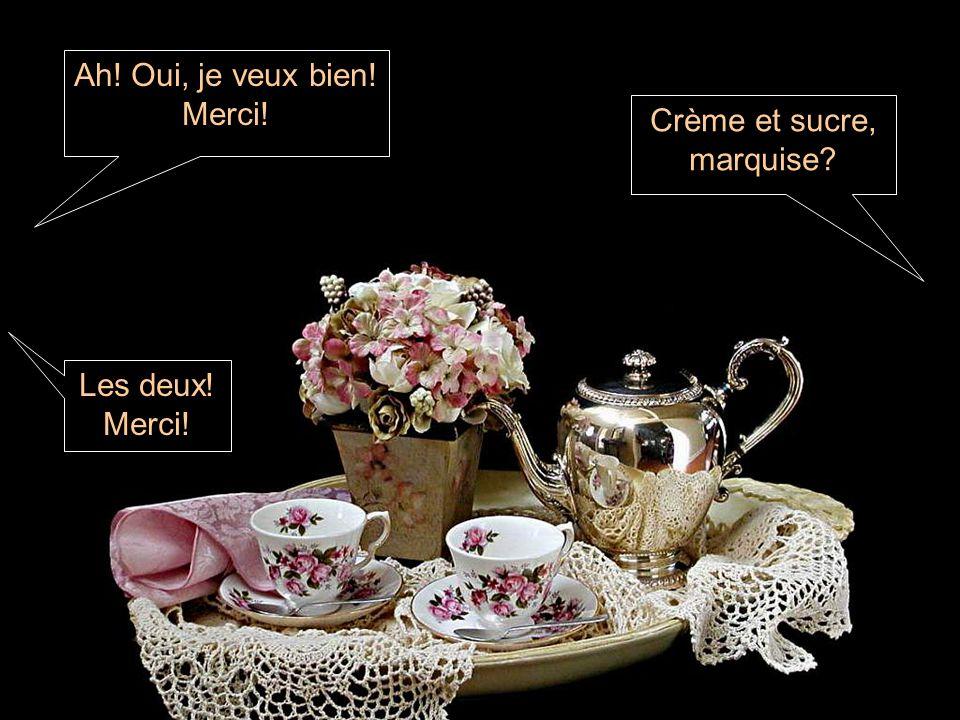 Ah! Oui, je veux bien! Merci! Crème et sucre, marquise? Les deux! Merci!