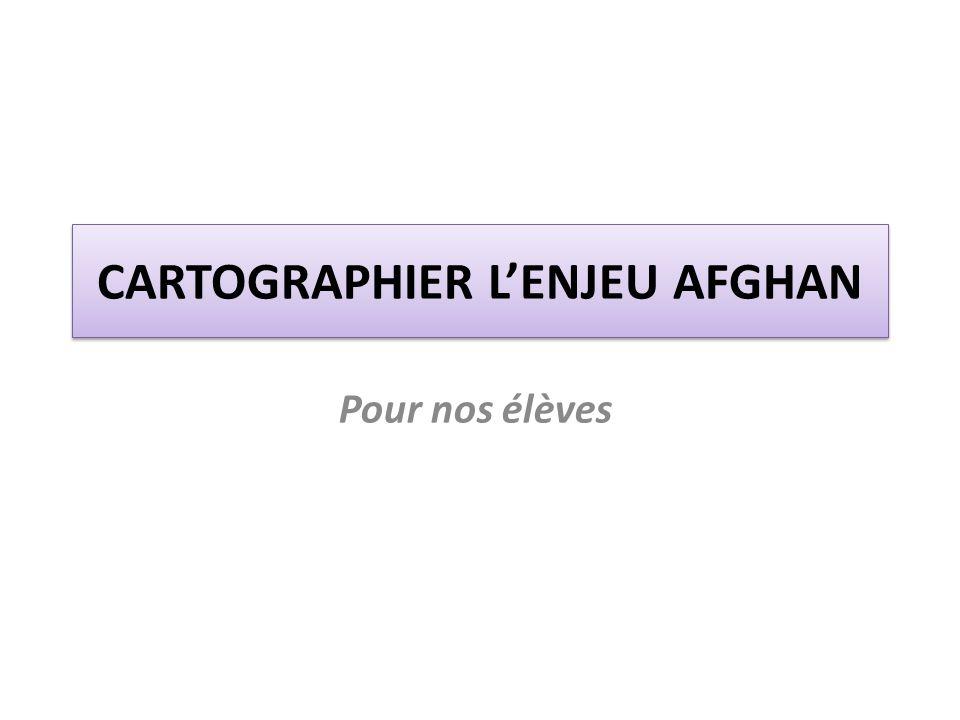CARTOGRAPHIER L'ENJEU AFGHAN Pour nos élèves