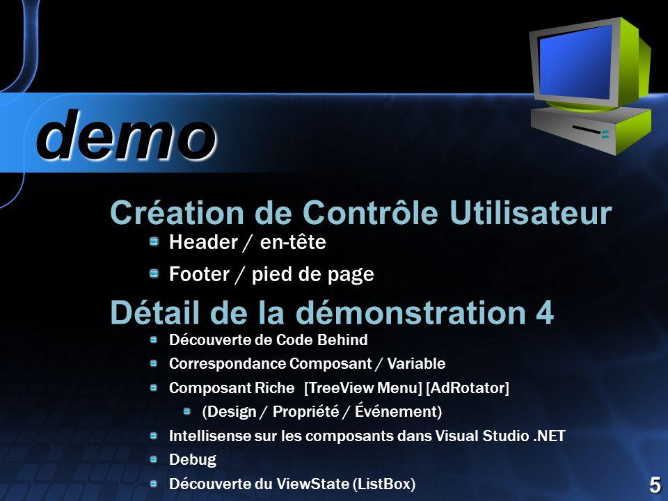 Création de Contrôle Utilisateur demo demo 5 Header / en-tête Footer / pied de page Détail de la démonstration 4 Découverte de Code Behind Correspondance Composant / Variable Composant Riche [TreeView Menu] [AdRotator] (Design / Propriété / Événement) Intellisense sur les composants dans Visual Studio.NET Debug Découverte du ViewState (ListBox)