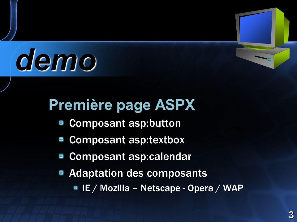 Première page ASPX demo demo 3 Composant asp:button Composant asp:textbox Composant asp:calendar Adaptation des composants IE / Mozilla – Netscape - Opera / WAP