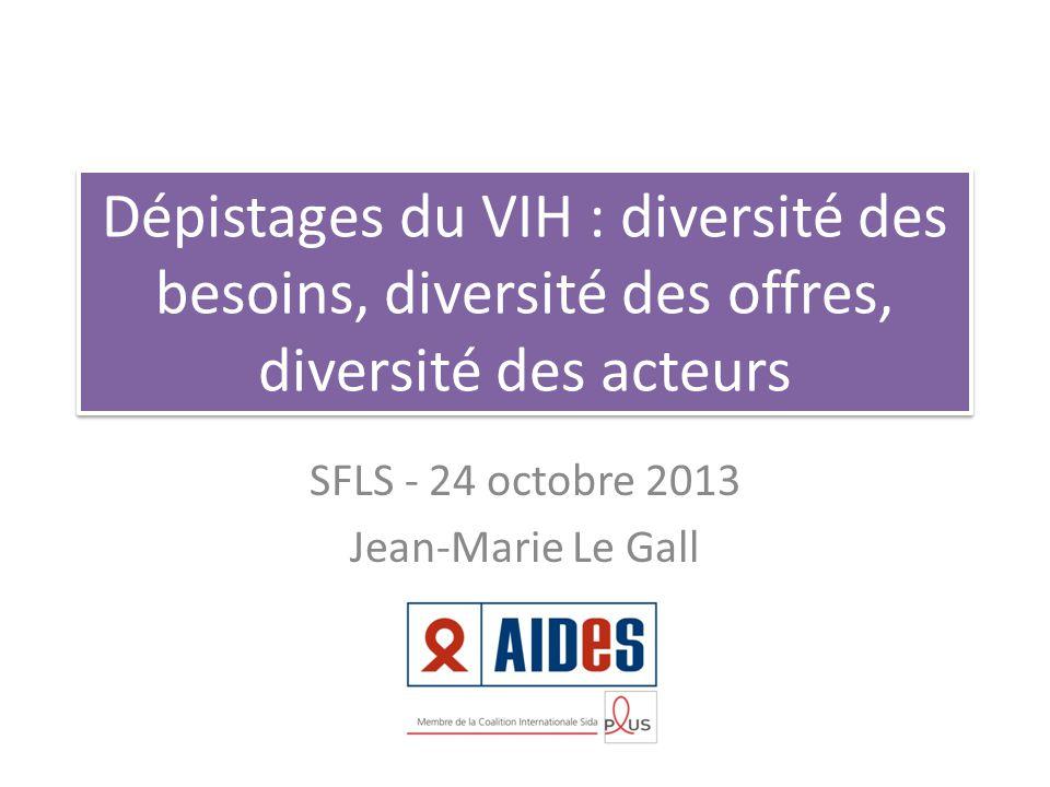 Dépistages du VIH : diversité des besoins, diversité des offres, diversité des acteurs SFLS - 24 octobre 2013 Jean-Marie Le Gall