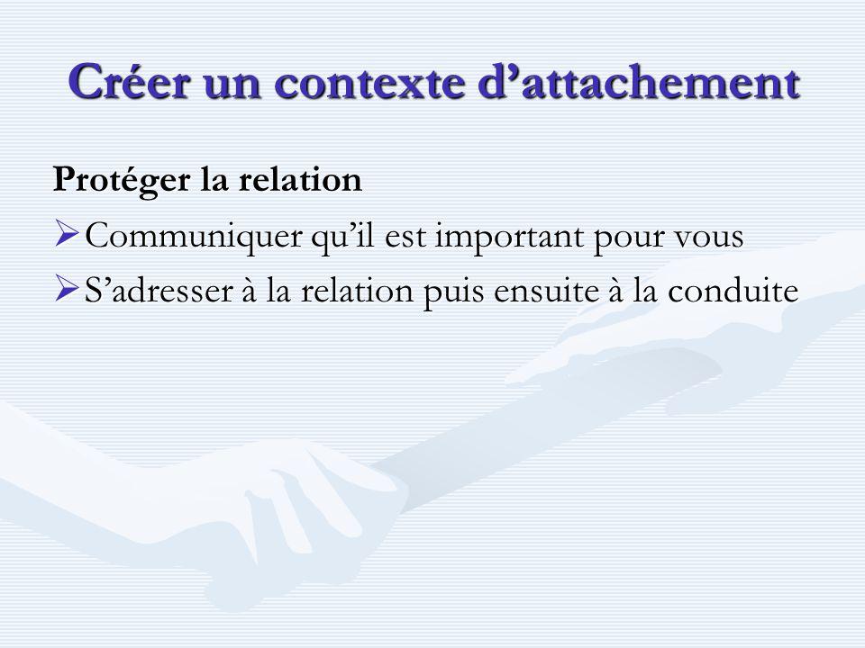 Créer un contexte d'attachement Protéger la relation  Communiquer qu'il est important pour vous  S'adresser à la relation puis ensuite à la conduite
