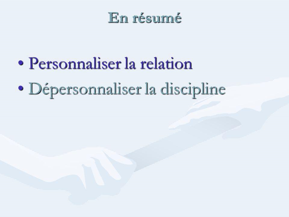 En résumé Personnaliser la relationPersonnaliser la relation Dépersonnaliser la disciplineDépersonnaliser la discipline