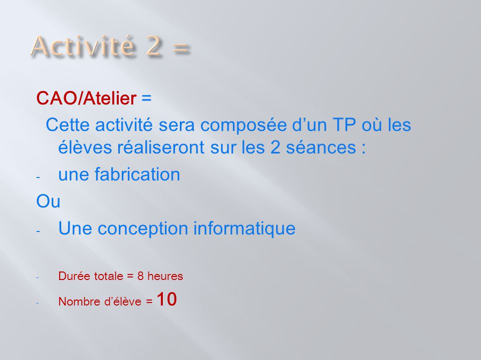 CAO/Atelier = Cette activité sera composée d'un TP où les élèves réaliseront sur les 2 séances : - une fabrication Ou - Une conception informatique -