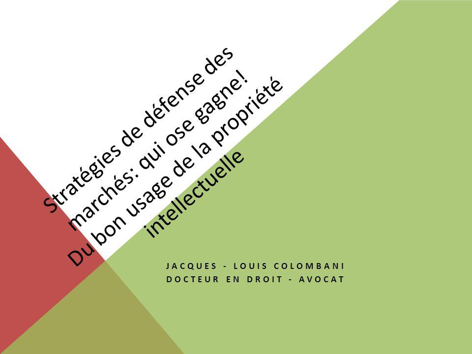 Stratégies de défense des marchés: qui ose gagne! Du bon usage de la propriété intellectuelle JACQUES - LOUIS COLOMBANI DOCTEUR EN DROIT - AVOCAT
