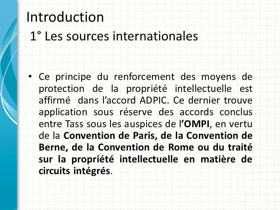 Introduction 1° Les sources internationales Ce principe du renforcement des moyens de protection de la propriété intellectuelle est affirmé dans l'acc