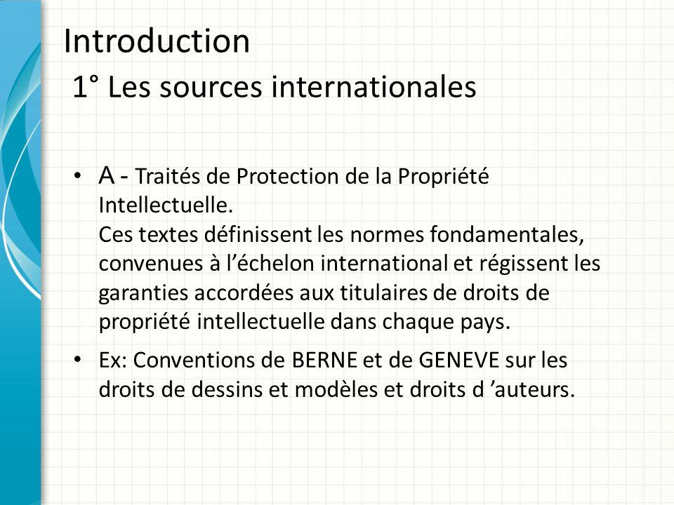 Introduction 1° Les sources internationales A - Traités de Protection de la Propriété Intellectuelle. Ces textes définissent les normes fondamentales,