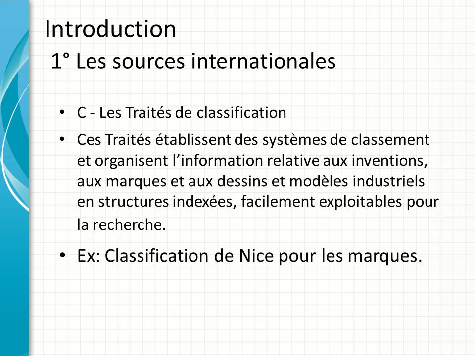 Introduction 1° Les sources internationales C - Les Traités de classification Ces Traités établissent des systèmes de classement et organisent l'infor
