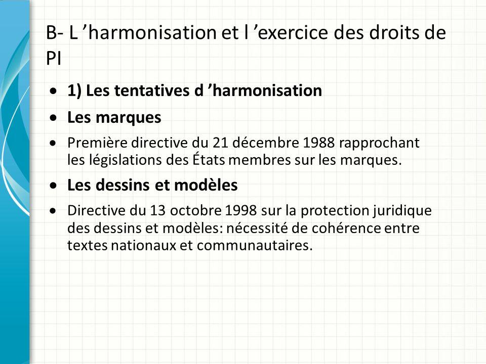 B- L 'harmonisation et l 'exercice des droits de PI  1) Les tentatives d 'harmonisation  Les marques  Première directive du 21 décembre 1988 rappro