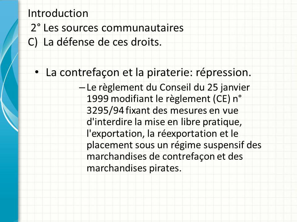 Introduction 2° Les sources communautaires C) La défense de ces droits. La contrefaçon et la piraterie: répression. – Le règlement du Conseil du 25 ja