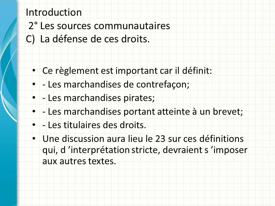 Introduction 2° Les sources communautaires C) La défense de ces droits. Ce règlement est important car il définit: - Les marchandises de contrefaçon;