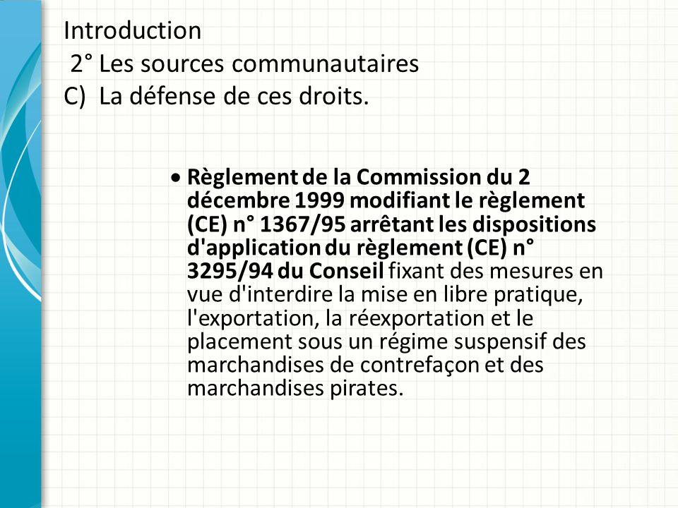 Introduction 2° Les sources communautaires C) La défense de ces droits.  Règlement de la Commission du 2 décembre 1999 modifiant le règlement (CE) n°
