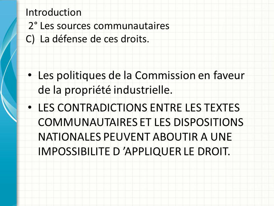 Introduction 2° Les sources communautaires C) La défense de ces droits. Les politiques de la Commission en faveur de la propriété industrielle. LES CO