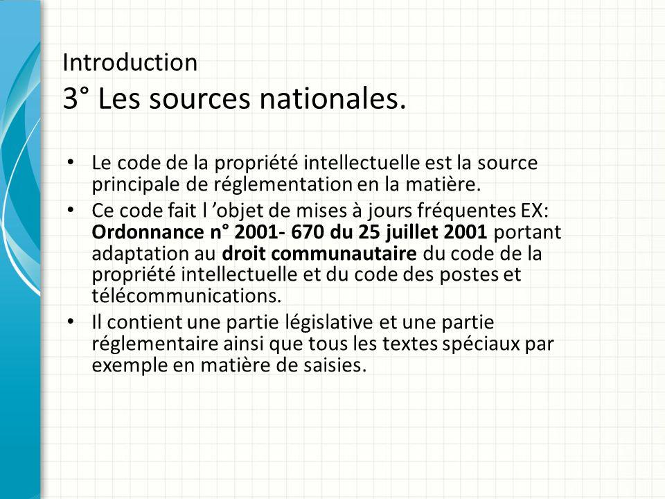 Introduction 3° Les sources nationales. Le code de la propriété intellectuelle est la source principale de réglementation en la matière. Ce code fait