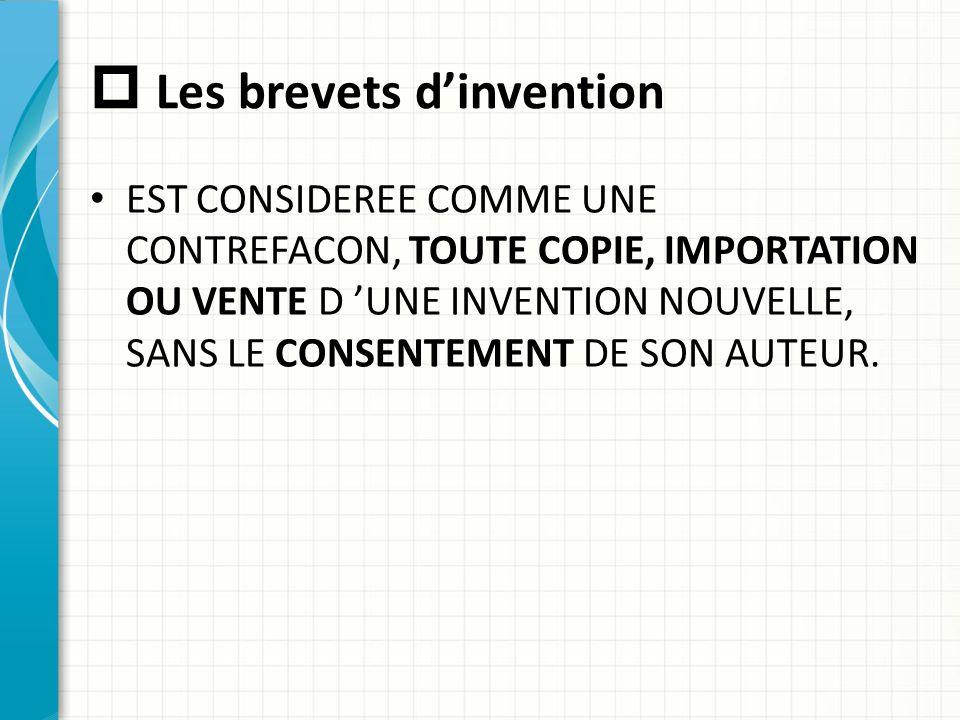  Les brevets d'invention EST CONSIDEREE COMME UNE CONTREFACON, TOUTE COPIE, IMPORTATION OU VENTE D 'UNE INVENTION NOUVELLE, SANS LE CONSENTEMENT DE S