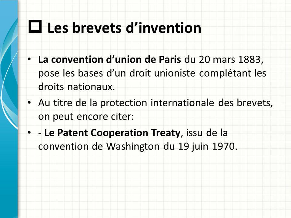  Les brevets d'invention La convention d'union de Paris du 20 mars 1883, pose les bases d'un droit unioniste complétant les droits nationaux. Au titr