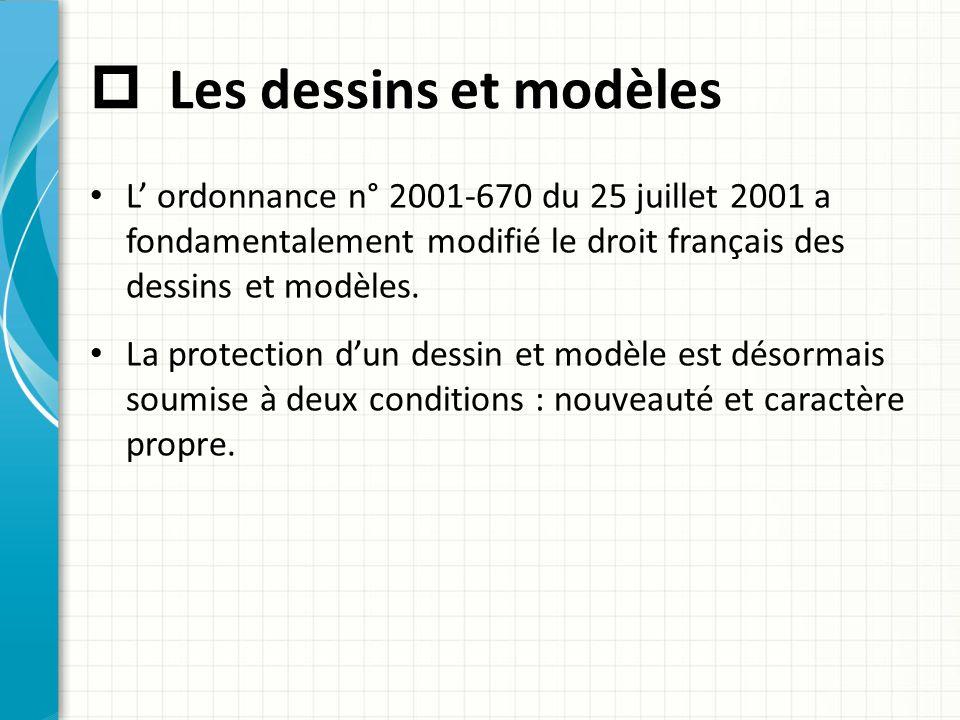  Les dessins et modèles L' ordonnance n° 2001-670 du 25 juillet 2001 a fondamentalement modifié le droit français des dessins et modèles. La protecti