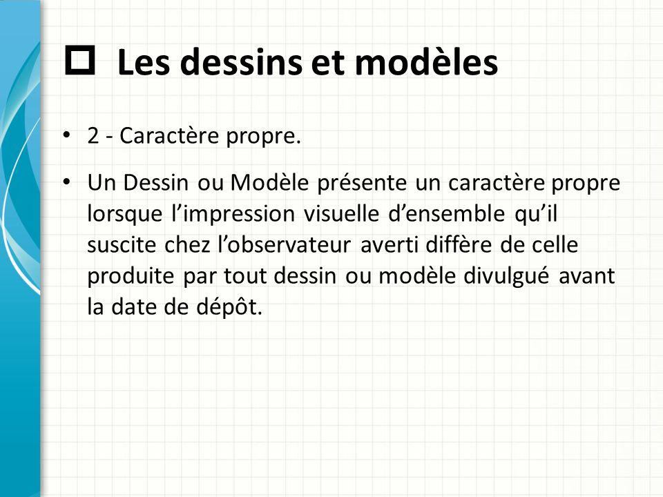  Les dessins et modèles 2 - Caractère propre. Un Dessin ou Modèle présente un caractère propre lorsque l'impression visuelle d'ensemble qu'il suscite