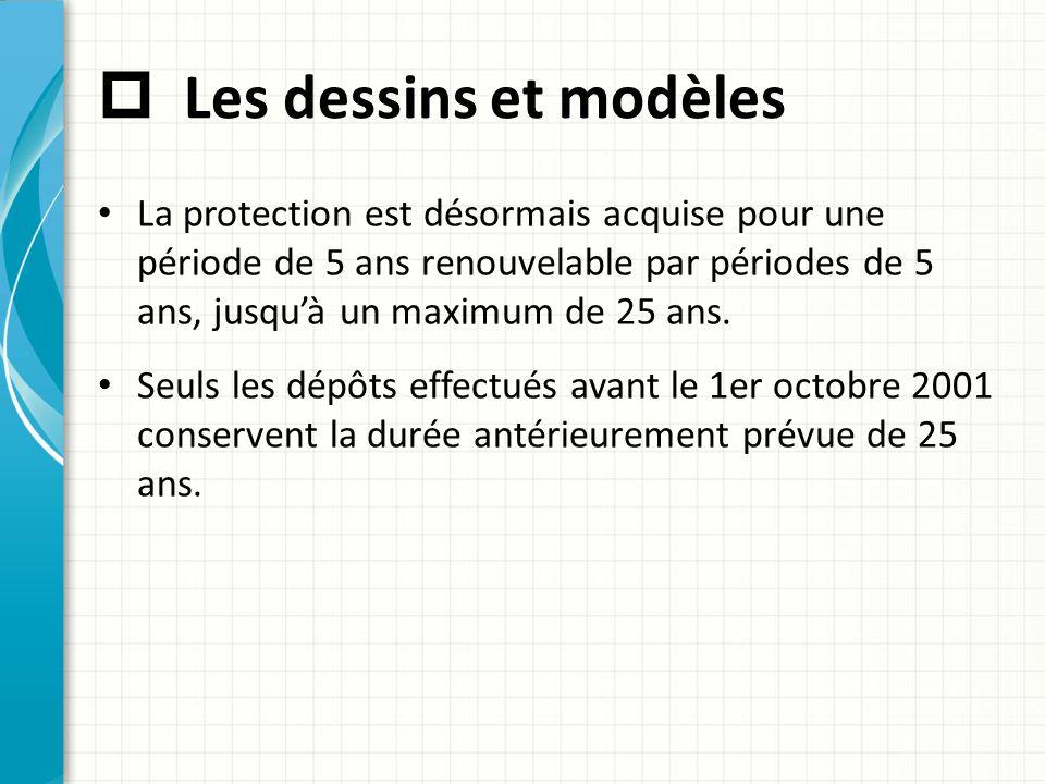  Les dessins et modèles La protection est désormais acquise pour une période de 5 ans renouvelable par périodes de 5 ans, jusqu'à un maximum de 25 an