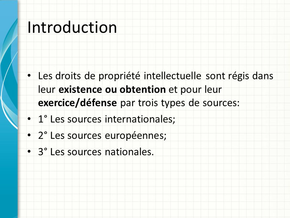 Introduction Les droits de propriété intellectuelle sont régis dans leur existence ou obtention et pour leur exercice/défense par trois types de sourc