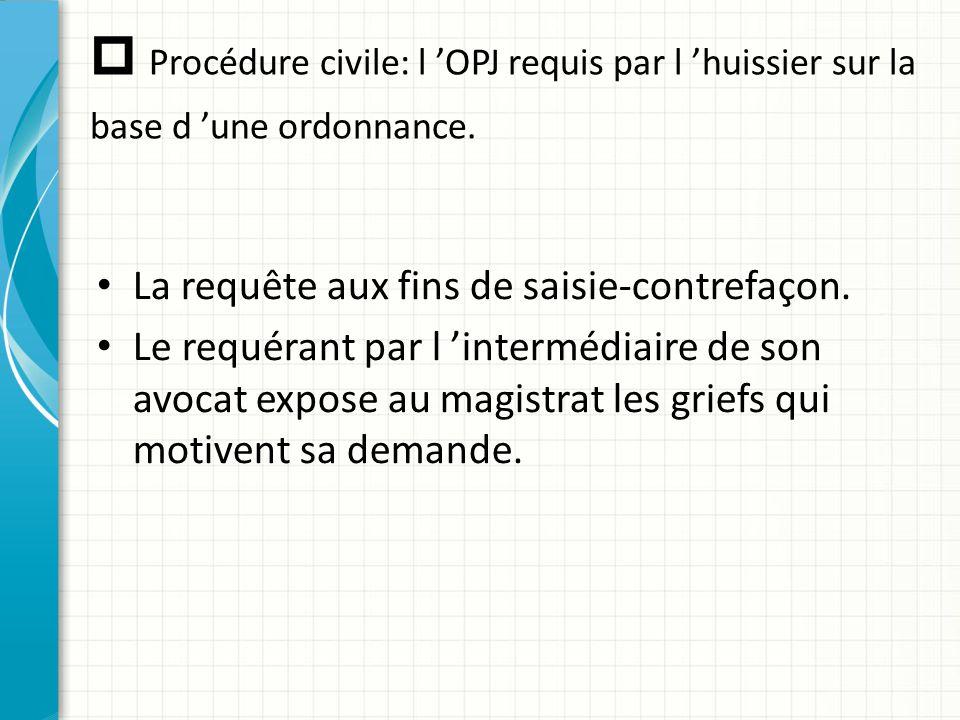  Procédure civile: l 'OPJ requis par l 'huissier sur la base d 'une ordonnance. La requête aux fins de saisie-contrefaçon. Le requérant par l 'interm