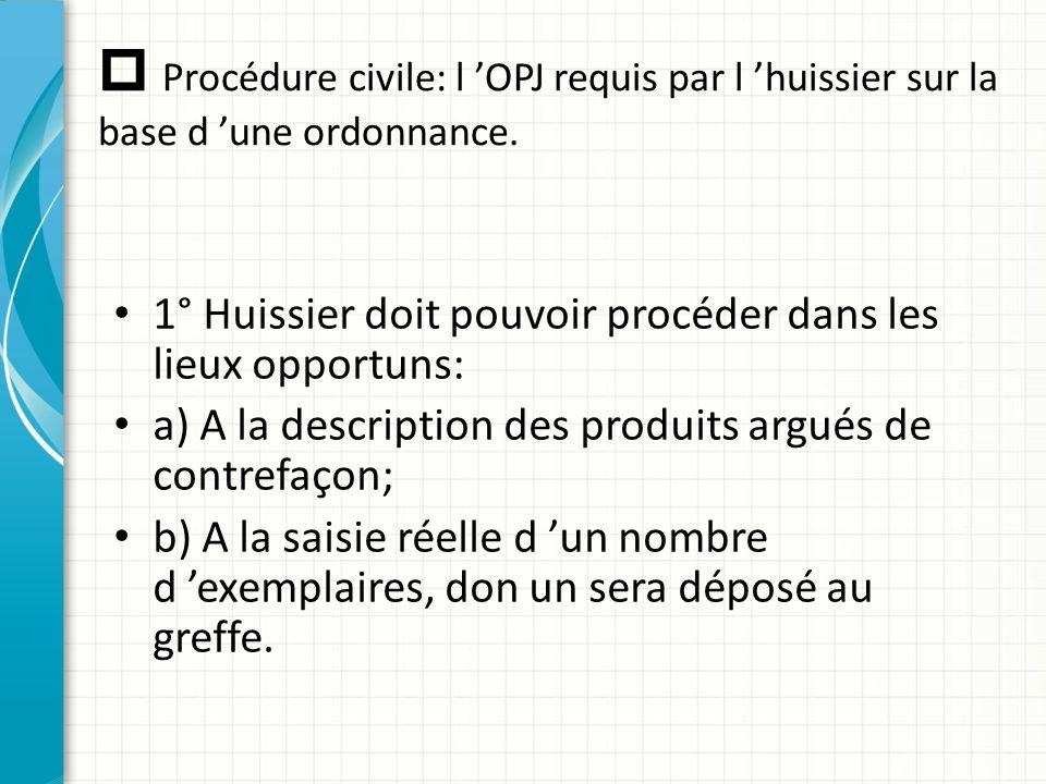  Procédure civile: l 'OPJ requis par l 'huissier sur la base d 'une ordonnance. 1° Huissier doit pouvoir procéder dans les lieux opportuns: a) A la d