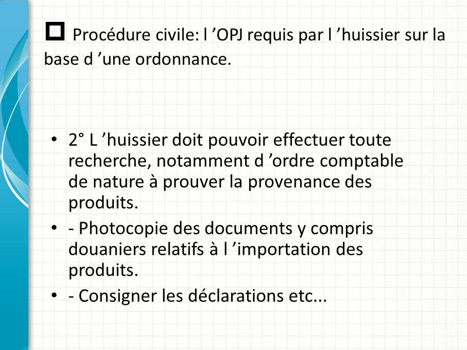  Procédure civile: l 'OPJ requis par l 'huissier sur la base d 'une ordonnance. 2° L 'huissier doit pouvoir effectuer toute recherche, notamment d 'o