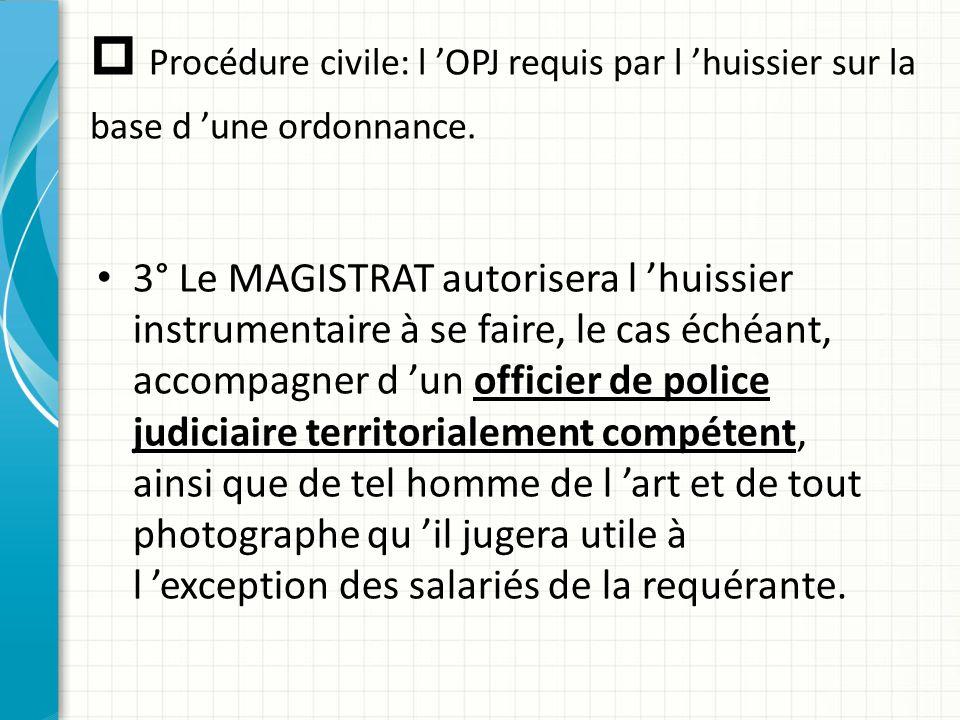  Procédure civile: l 'OPJ requis par l 'huissier sur la base d 'une ordonnance. 3° Le MAGISTRAT autorisera l 'huissier instrumentaire à se faire, le