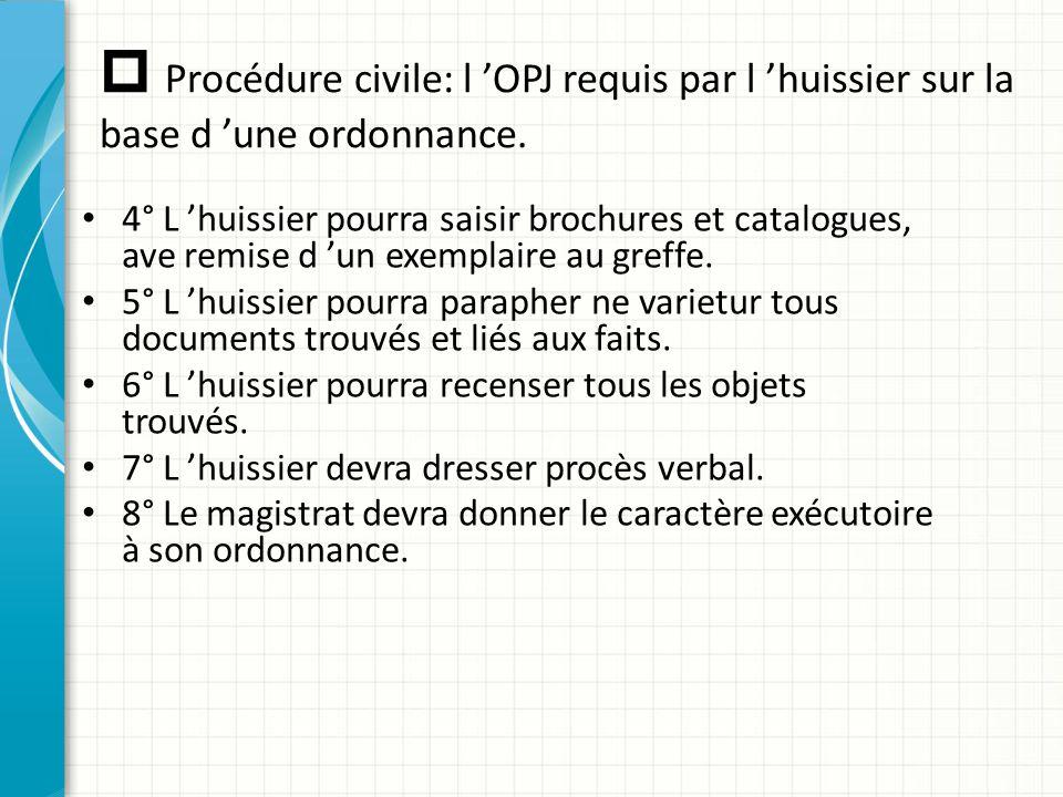  Procédure civile: l 'OPJ requis par l 'huissier sur la base d 'une ordonnance. 4° L 'huissier pourra saisir brochures et catalogues, ave remise d 'u