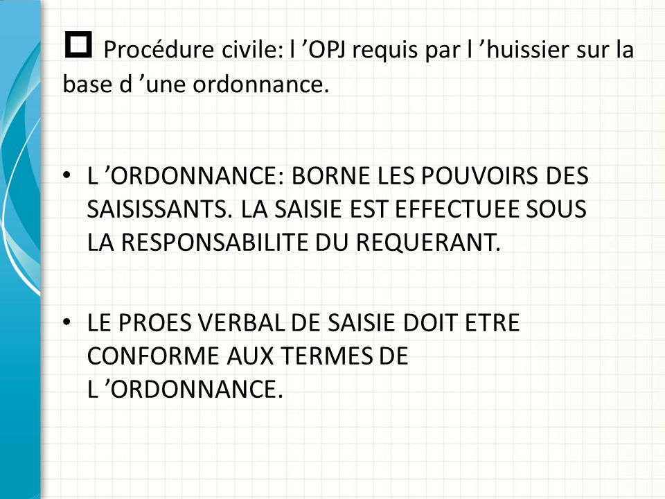  Procédure civile: l 'OPJ requis par l 'huissier sur la base d 'une ordonnance. L 'ORDONNANCE: BORNE LES POUVOIRS DES SAISISSANTS. LA SAISIE EST EFFE