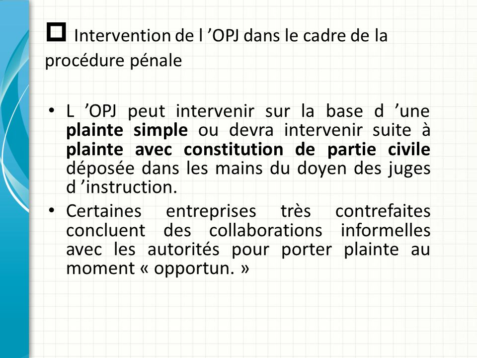  Intervention de l 'OPJ dans le cadre de la procédure pénale L 'OPJ peut intervenir sur la base d 'une plainte simple ou devra intervenir suite à pla