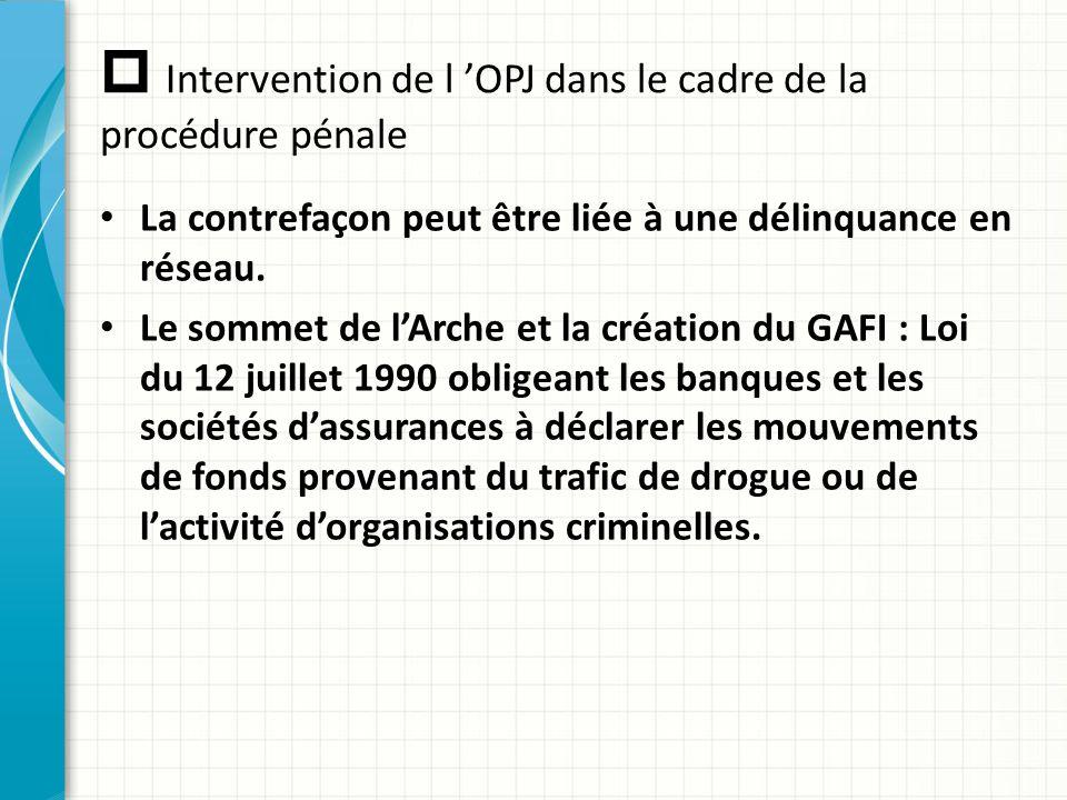  Intervention de l 'OPJ dans le cadre de la procédure pénale La contrefaçon peut être liée à une délinquance en réseau. Le sommet de l'Arche et la cr