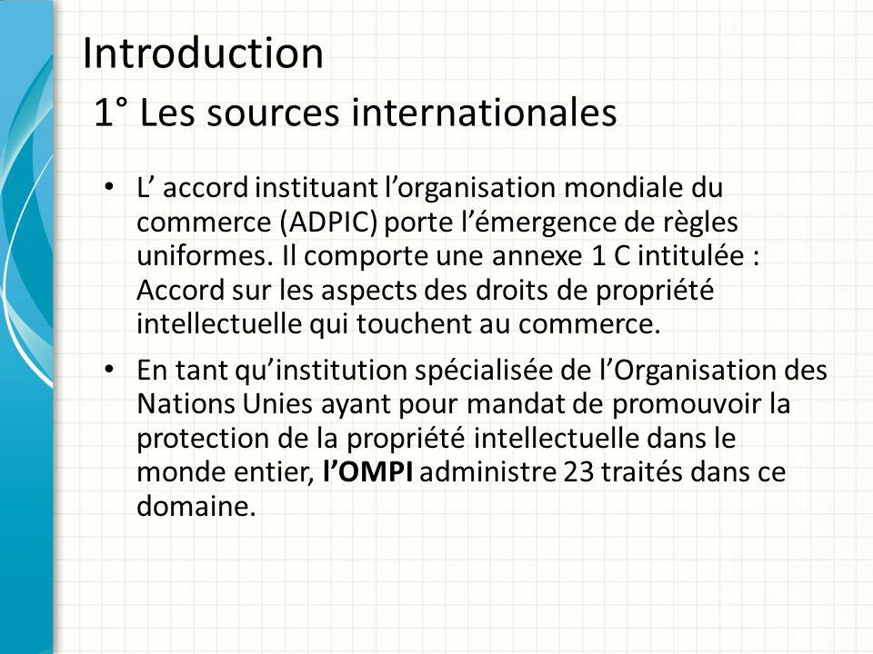 Introduction 1° Les sources internationales La notion de protection désigne les questions concernant l'existence, l'acquisition, la portée, le maintien des droits de propriété intellectuelle et les moyens de les faire respecter.